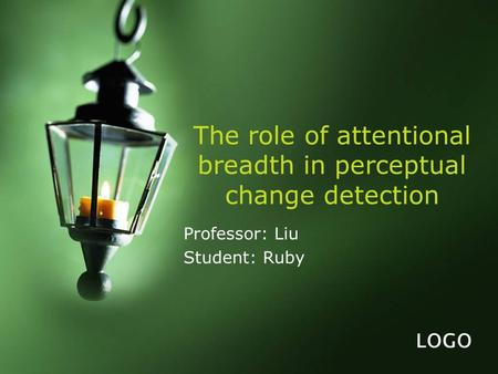 LOGO The role of attentional breadth in perceptual change detection Professor: Liu Student: Ruby.