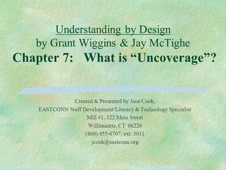 "Understanding by Design by Grant Wiggins & Jay McTighe Chapter 7: What is ""Uncoverage""? Created & Presented by Jane Cook, EASTCONN Staff Development/Literacy."