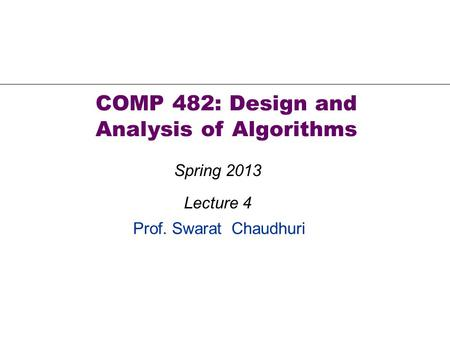 Prof. Swarat Chaudhuri COMP 482: Design and Analysis of Algorithms Spring 2013 Lecture 4.