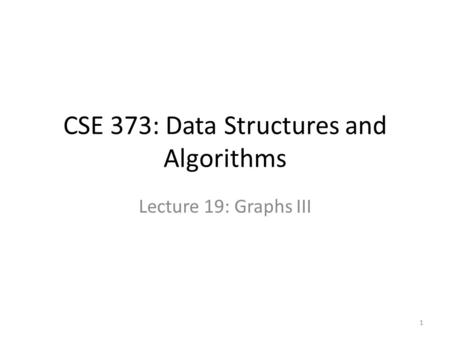 CSE 373: Data Structures and Algorithms Lecture 19: Graphs III 1.