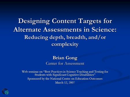 Designing Content Targets for Alternate Assessments in Science: Reducing depth, breadth, and/or complexity Brian Gong Center for Assessment Web seminar.