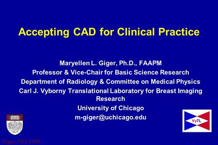 Giger, FDA 2009 Accepting CAD for Clinical Practice Maryellen L. Giger, Ph.D., FAAPM Professor & Vice-Chair for Basic Science Research Department of Radiology.