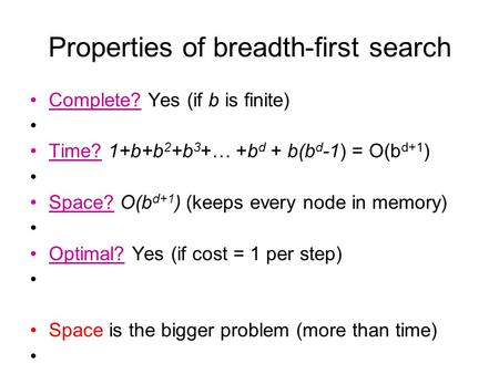 Properties of breadth-first search Complete? Yes (if b is finite) Time? 1+b+b 2 +b 3 +… +b d + b(b d -1) = O(b d+1 ) Space? O(b d+1 ) (keeps every node.