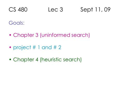 CS 480 Lec 3 Sept 11, 09 Goals: Chapter 3 (uninformed search) project # 1 and # 2 Chapter 4 (heuristic search)