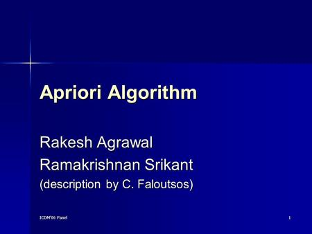 ICDM'06 Panel 1 Apriori Algorithm Rakesh Agrawal Ramakrishnan Srikant (description by C. Faloutsos)