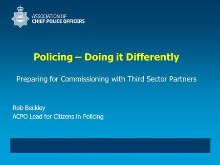 Policing – Doing it Differently Preparing for Commissioning with Third Sector Partners Rob Beckley ACPO Lead for Citizens in Policing.