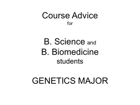 Course Advice for B. Science and B. Biomedicine students GENETICS MAJOR.