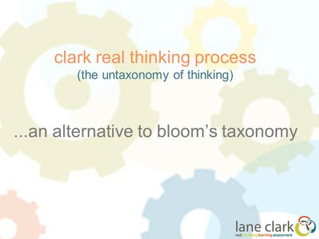 Clark real thinking process (the untaxonomy of thinking)...an alternative to bloom's taxonomy.