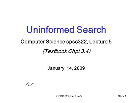 CPSC 322, Lecture 5Slide 1 Uninformed Search Computer Science cpsc322, Lecture 5 (Textbook Chpt 3.4) January, 14, 2009.