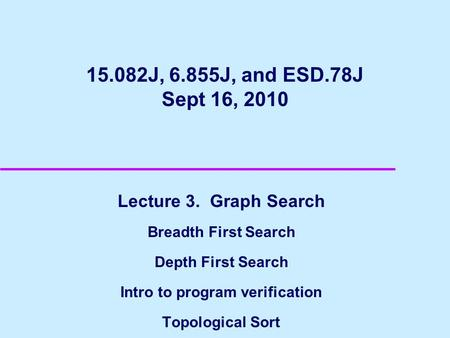 15.082J, 6.855J, and ESD.78J Sept 16, 2010 Lecture 3. Graph Search Breadth First Search Depth First Search Intro to program verification Topological Sort.