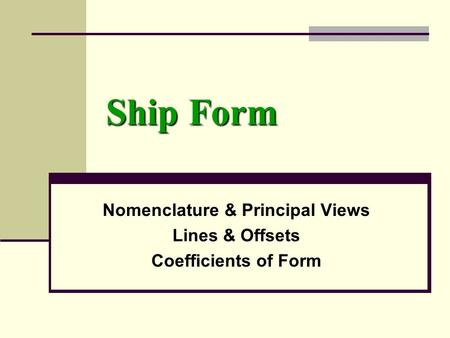 Ship Form Nomenclature & Principal Views Lines & Offsets Coefficients of Form.
