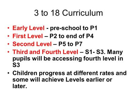 3 to 18 Curriculum Early Level - pre-school to P1 First Level – P2 to end of P4 Second Level – P5 to P7 Third and Fourth Level – S1- S3. Many pupils will.