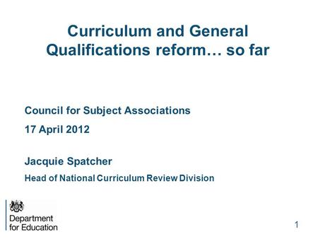1 Curriculum and General Qualifications reform… so far Council for Subject Associations 17 April 2012 Jacquie Spatcher Head of National Curriculum Review.