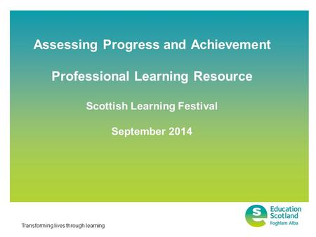 Transforming lives through learning Assessing Progress and Achievement Professional Learning Resource Scottish Learning Festival September 2014.