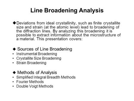 Line Broadening Analysis  Deviations from ideal crystallinity, such as finite crystallite size and strain (at the atomic level) lead to broadening of.