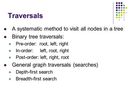 Traversals A systematic method to visit all nodes in a tree Binary tree traversals: Pre-order: root, left, right In-order: left, root, right Post-order: