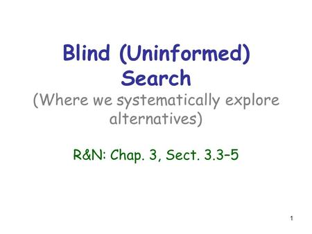 1 Blind (Uninformed) Search (Where we systematically explore alternatives) R&N: Chap. 3, Sect. 3.3–5.