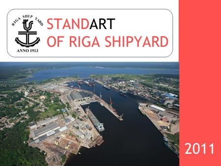 STANDART OF RIGA SHIPYARD 2011. RIGA SHIPYARD has a large experience in shipbuilding, ship conversions and ship repairs since 1913, and is one of the.