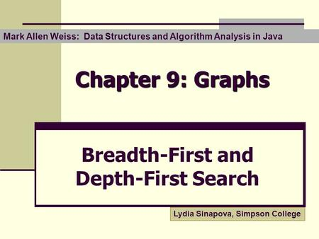 Chapter 9: Graphs Breadth-First and Depth-First Search Mark Allen Weiss: Data Structures and Algorithm Analysis in Java Lydia Sinapova, Simpson College.