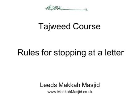 Tajweed Course Leeds Makkah Masjid www.MakkahMasjid.co.uk Rules for stopping at a letter.
