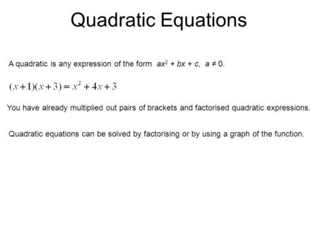 Quadratic Equations A quadratic is any expression of the form ax 2 + bx + c, a ≠ 0. You have already multiplied out pairs of brackets and factorised quadratic.