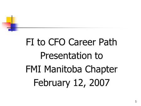 1 FI to CFO Career Path Presentation to FMI Manitoba Chapter February 12, 2007.