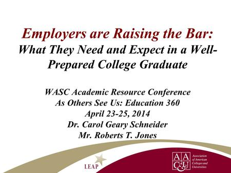 Employers are Raising the Bar: What They Need and Expect in a Well- Prepared College Graduate WASC Academic Resource Conference As Others See Us: Education.