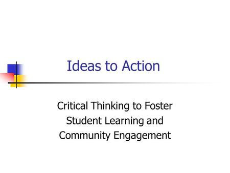Ideas to Action Critical Thinking to Foster Student Learning and Community Engagement.