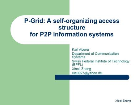 Xiaoli Zhang P-Grid: A self-organizing access structure for P2P information systems Karl Aberer Department of Communication Systems Swiss Federal Institute.