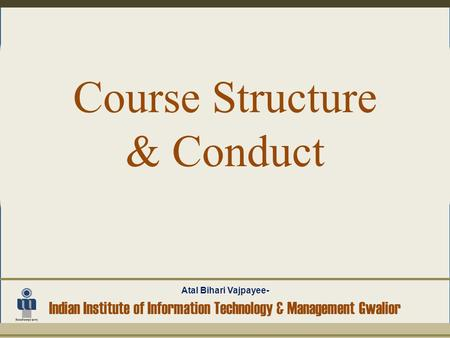 Course Structure & Conduct Atal Bihari Vajpayee- Indian Institute of Information Technology & Management Gwalior.