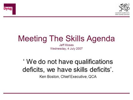 Meeting The Skills Agenda Jeff Moses Wednesday, 4 July 2007 ' We do not have qualifications deficits, we have skills deficits'. Ken Boston, Chief Executive,