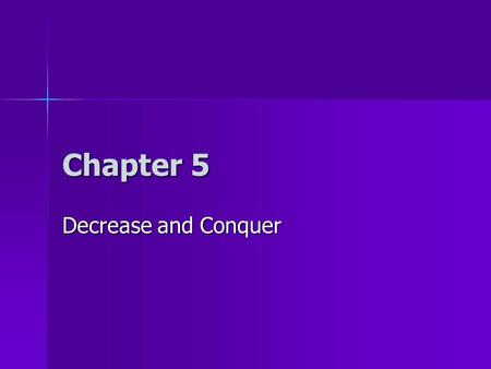 Chapter 5 Decrease and Conquer. Homework 7 hw7 (due 3/17) hw7 (due 3/17) –page 127 question 5 –page 132 questions 5 and 6 –page 137 questions 5 and 6.
