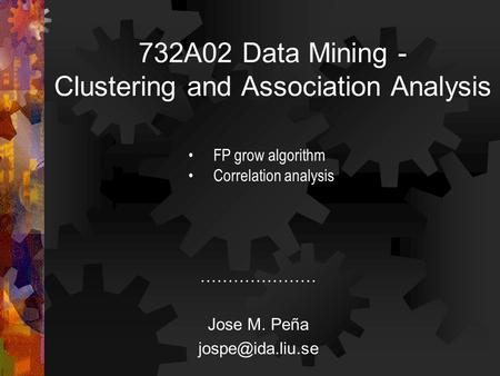 732A02 Data Mining - Clustering and Association Analysis ………………… Jose M. Peña FP grow algorithm Correlation analysis.