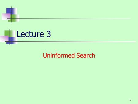1 Lecture 3 Uninformed Search. 2 Uninformed search strategies Uninformed: While searching you have no clue whether one non-goal state is better than any.