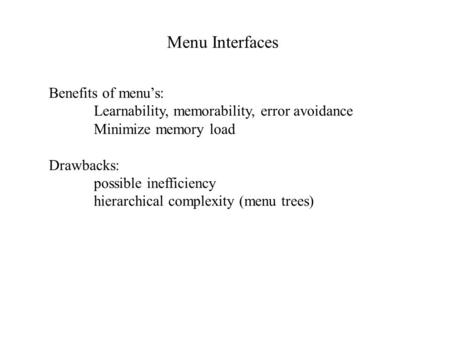 Menu Interfaces Benefits of menu's: Learnability, memorability, error avoidance Minimize memory load Drawbacks: possible inefficiency hierarchical complexity.