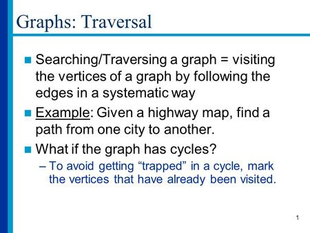 1 Graphs: Traversal Searching/Traversing a graph = visiting the vertices of a graph by following the edges in a systematic way Example: Given a highway.