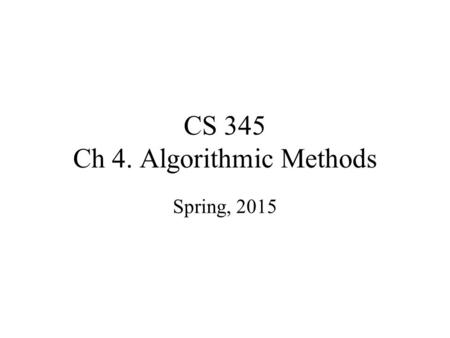 "CS 345 Ch 4. Algorithmic Methods Spring, 2015. Misconceptions about CS Computer Science is the study of Computers. ""Computer Science is no more about."