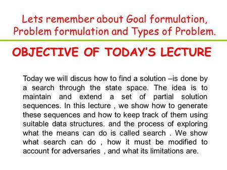 Lets remember about Goal formulation, Problem formulation and Types of Problem. OBJECTIVE OF TODAY'S LECTURE Today we will discus how to find a solution.