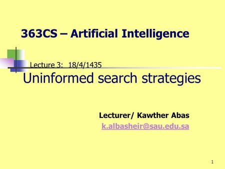 1 Lecture 3: 18/4/1435 Uninformed search strategies Lecturer/ Kawther Abas 363CS – Artificial Intelligence.