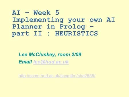 AI – Week 5 Implementing your own AI Planner in Prolog – part II : HEURISTICS Lee McCluskey, room 2/09