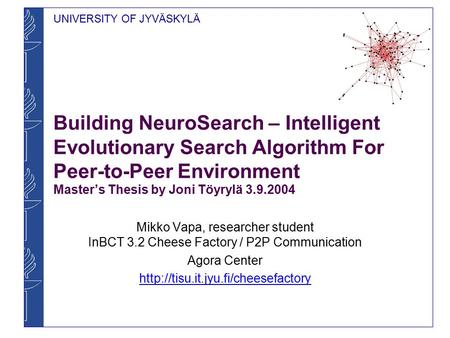 UNIVERSITY OF JYVÄSKYLÄ Building NeuroSearch – Intelligent Evolutionary Search Algorithm For Peer-to-Peer Environment Master's Thesis by Joni Töyrylä 3.9.2004.