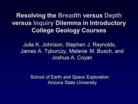 Resolving the Breadth versus Depth versus Inquiry Dilemma in Introductory College Geology Courses Julia K. Johnson, Stephen J. Reynolds, James A. Tyburczy,