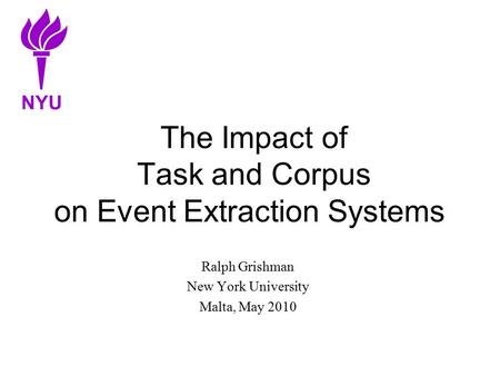 The Impact of Task and Corpus on Event Extraction Systems Ralph Grishman New York University Malta, May 2010 NYU.