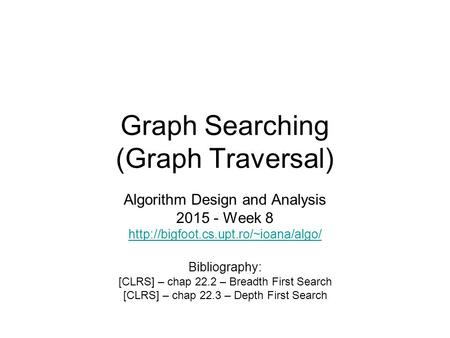Graph Searching (Graph Traversal) Algorithm Design and Analysis 2015 - Week 8  Bibliography: [CLRS] – chap 22.2 –