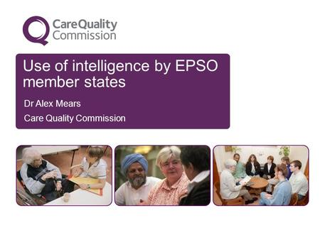 Use of intelligence by EPSO member states Dr Alex Mears Care Quality Commission.