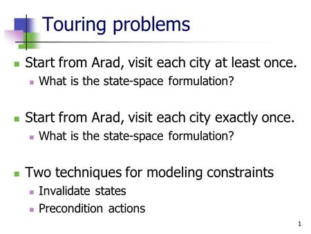 Touring problems Start from Arad, visit each city at least once. What is the state-space formulation? Start from Arad, visit each city exactly once. What.