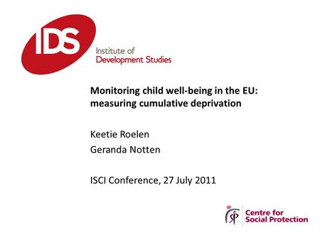 Monitoring child well-being in the EU: measuring cumulative deprivation Keetie Roelen Geranda Notten ISCI Conference, 27 July 2011.