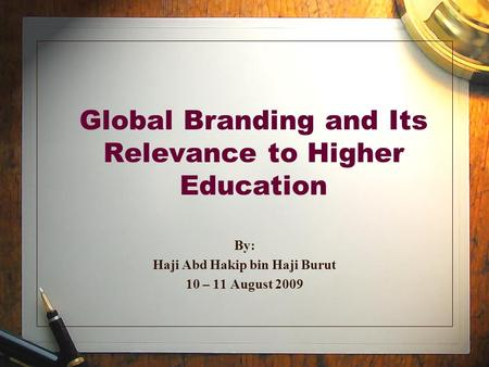 Global Branding and Its Relevance to Higher Education By: Haji Abd Hakip bin Haji Burut 10 – 11 August 2009.