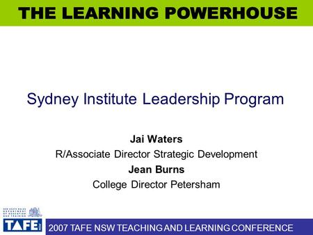 2007 TAFE NSW TEACHING AND LEARNING CONFERENCE Sydney Institute Leadership Program Jai Waters R/Associate Director Strategic Development Jean Burns College.