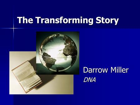 The Transforming Story Darrow Miller DNA. 2 We Have a Powerful Story It has the ability to:  transform individual lives,  lift communities out of poverty.
